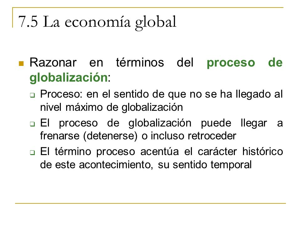 7.5 La economía global Razonar en términos del proceso de globalización: