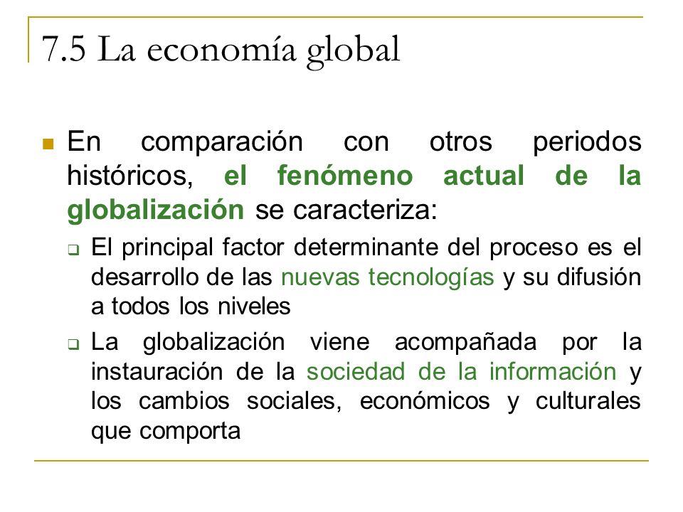 7.5 La economía global En comparación con otros periodos históricos, el fenómeno actual de la globalización se caracteriza: