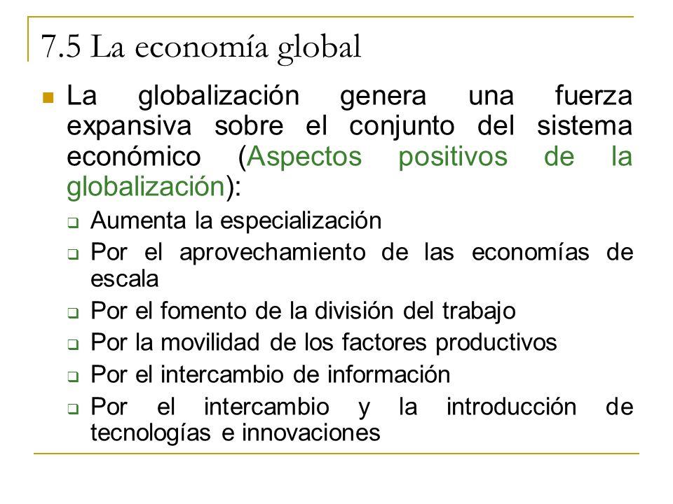 7.5 La economía global La globalización genera una fuerza expansiva sobre el conjunto del sistema económico (Aspectos positivos de la globalización):