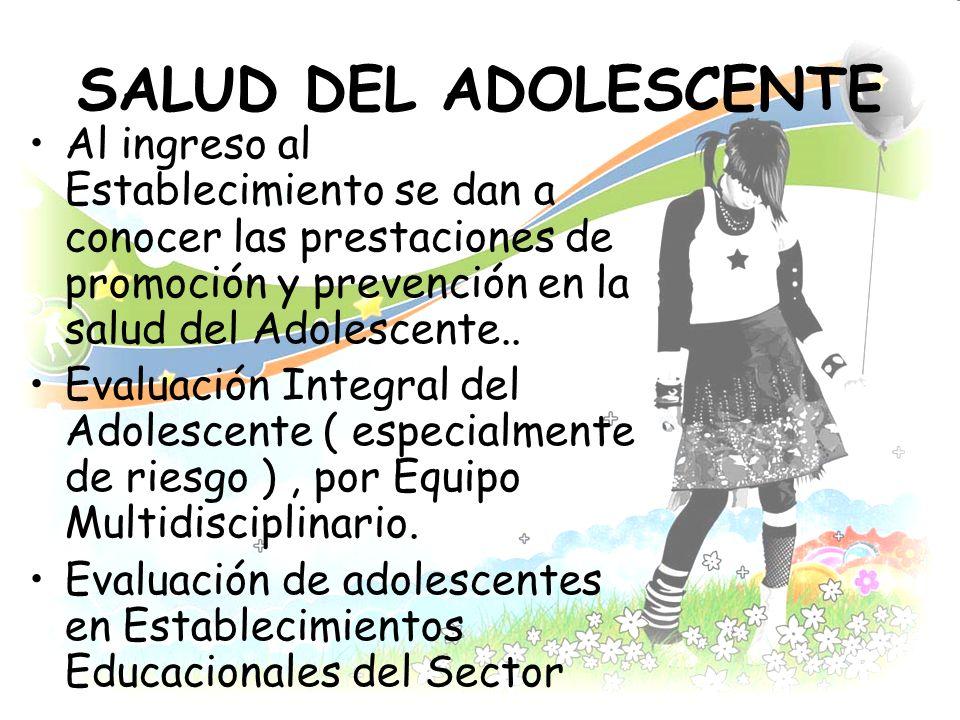 SALUD DEL ADOLESCENTE Al ingreso al Establecimiento se dan a conocer las prestaciones de promoción y prevención en la salud del Adolescente..