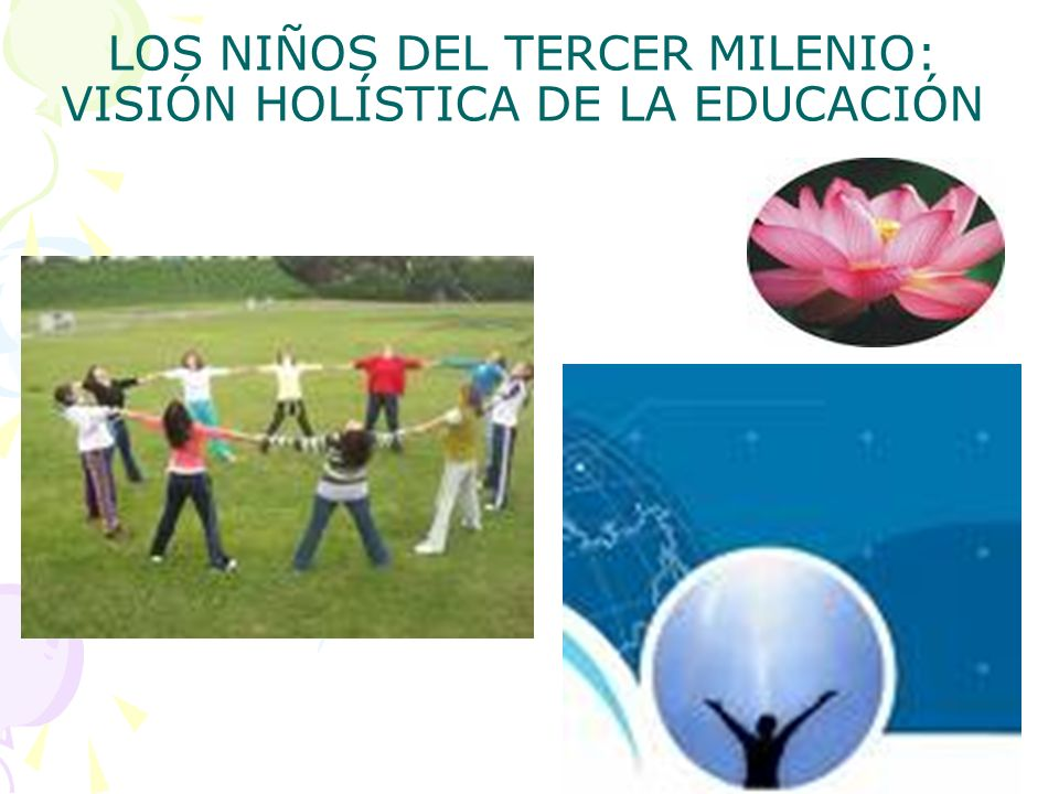 LOS NIÑOS DEL TERCER MILENIO: VISIÓN HOLÍSTICA DE LA EDUCACIÓN