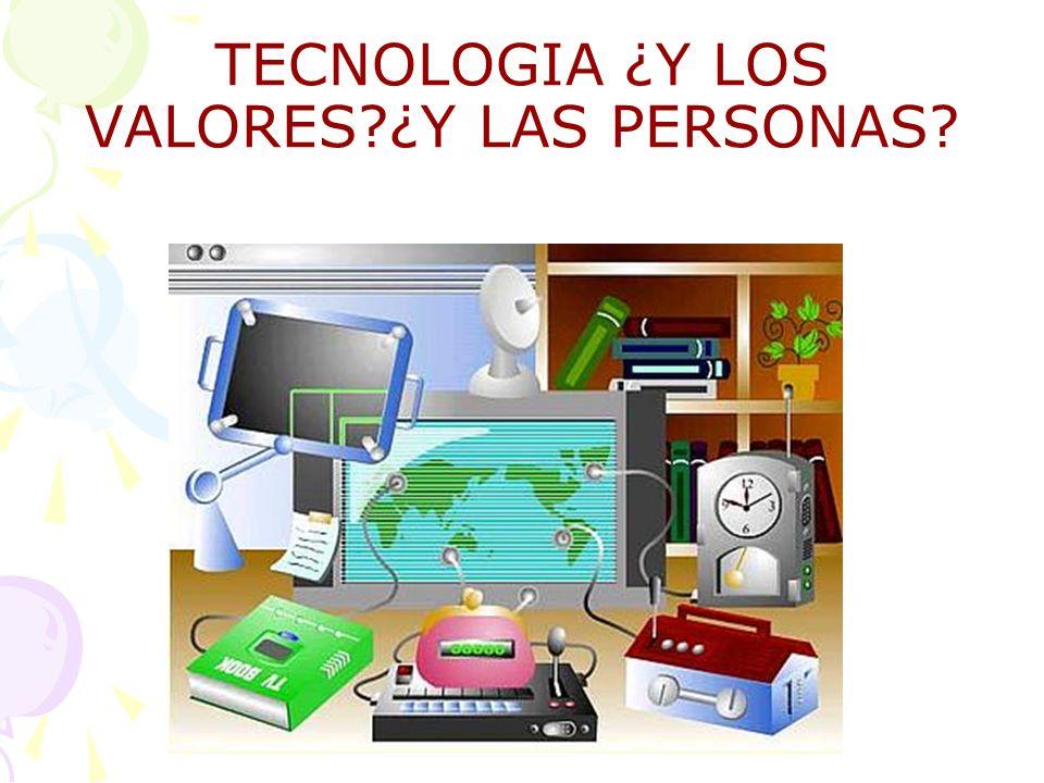 TECNOLOGIA ¿Y LOS VALORES ¿Y LAS PERSONAS