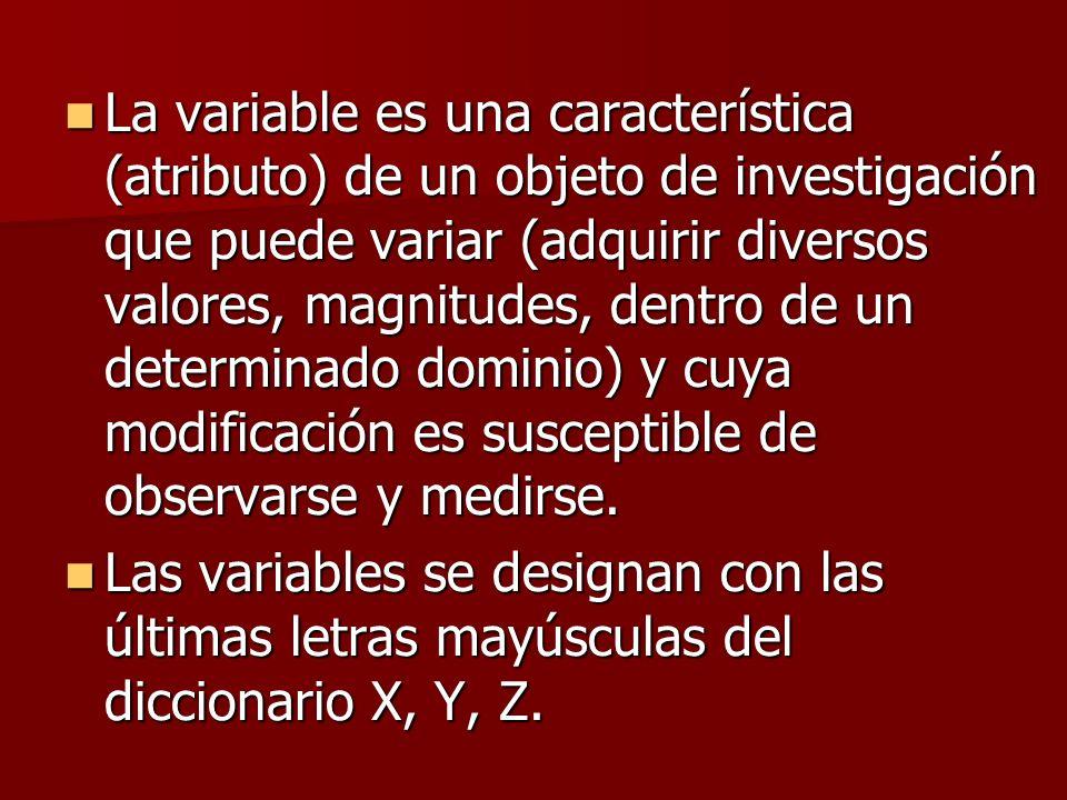 La variable es una característica (atributo) de un objeto de investigación que puede variar (adquirir diversos valores, magnitudes, dentro de un determinado dominio) y cuya modificación es susceptible de observarse y medirse.