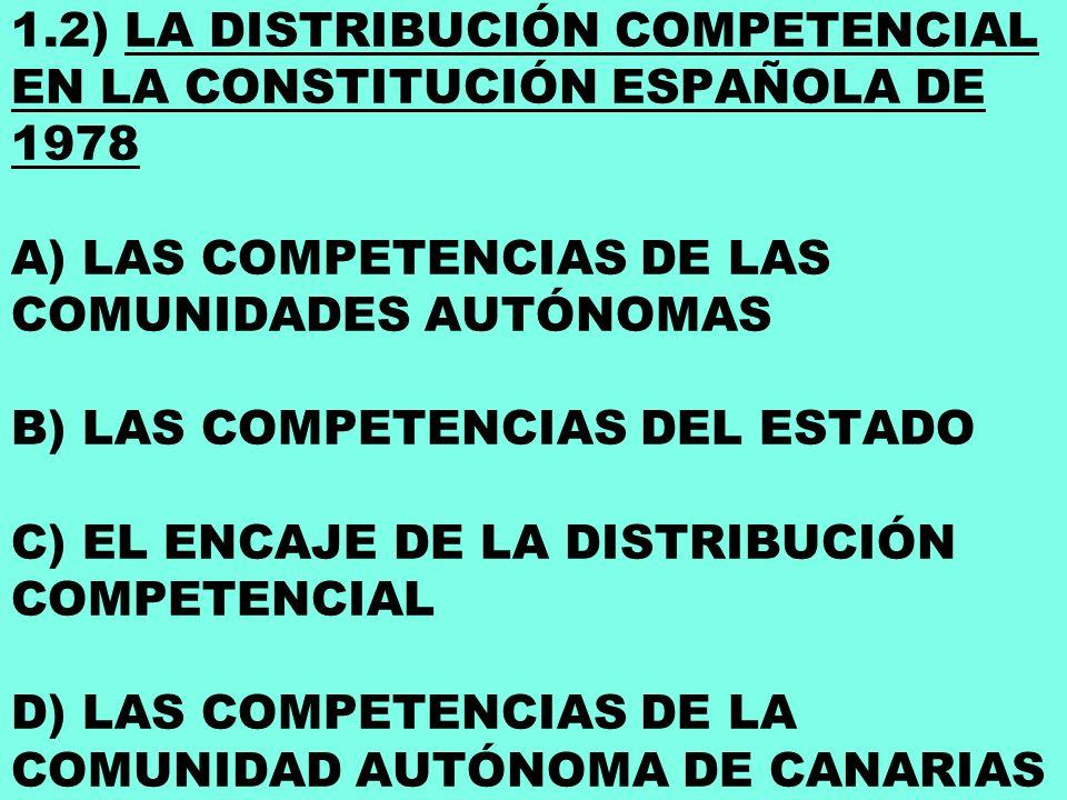 1.2) LA DISTRIBUCIÓN COMPETENCIAL EN LA CONSTITUCIÓN ESPAÑOLA DE 1978 A) LAS COMPETENCIAS DE LAS COMUNIDADES AUTÓNOMAS B) LAS COMPETENCIAS DEL ESTADO C) EL ENCAJE DE LA DISTRIBUCIÓN COMPETENCIAL D) LAS COMPETENCIAS DE LA COMUNIDAD AUTÓNOMA DE CANARIAS