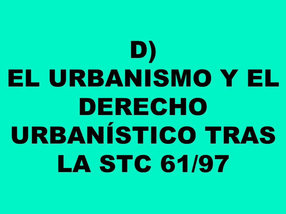 D) EL URBANISMO Y EL DERECHO URBANÍSTICO TRAS LA STC 61/97