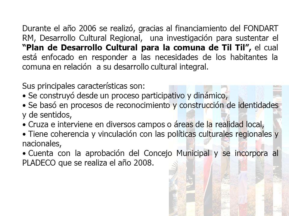 Durante el año 2006 se realizó, gracias al financiamiento del FONDART RM, Desarrollo Cultural Regional, una investigación para sustentar el Plan de Desarrollo Cultural para la comuna de Til Til , el cual está enfocado en responder a las necesidades de los habitantes la comuna en relación a su desarrollo cultural integral.