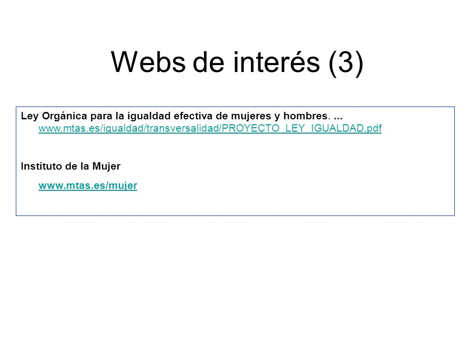 Webs de interés (3) Ley Orgánica para la igualdad efectiva de mujeres y hombres. ... www.mtas.es/igualdad/transversalidad/PROYECTO_LEY_IGUALDAD.pdf.