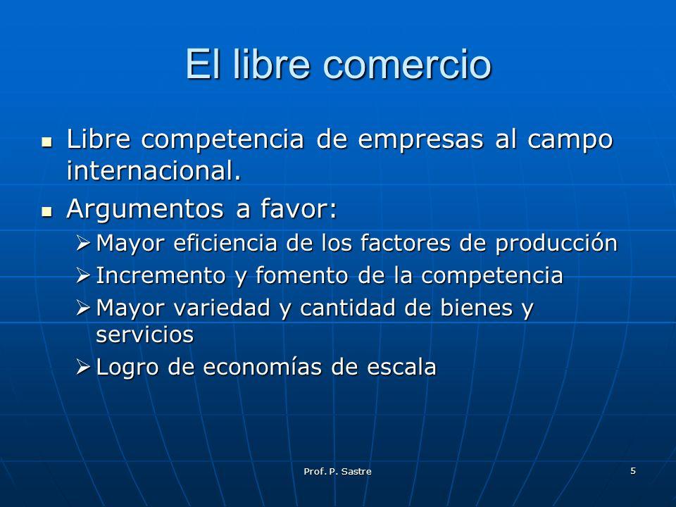 El libre comercio Libre competencia de empresas al campo internacional. Argumentos a favor: Mayor eficiencia de los factores de producción.
