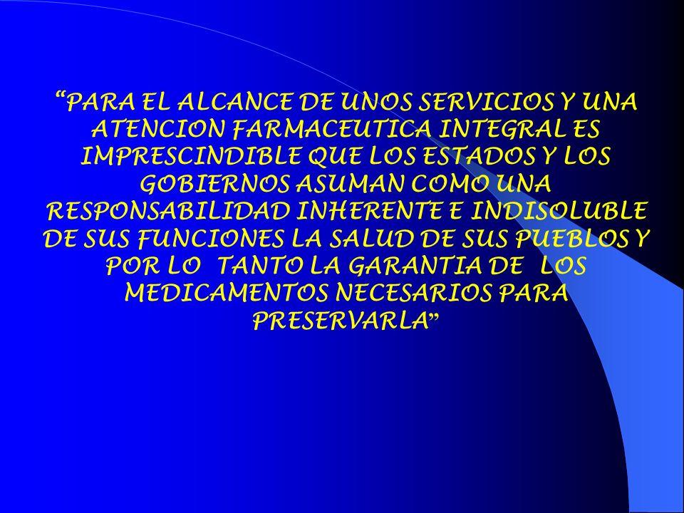 PARA EL ALCANCE DE UNOS SERVICIOS Y UNA ATENCION FARMACEUTICA INTEGRAL ES IMPRESCINDIBLE QUE LOS ESTADOS Y LOS GOBIERNOS ASUMAN COMO UNA RESPONSABILIDAD INHERENTE E INDISOLUBLE DE SUS FUNCIONES LA SALUD DE SUS PUEBLOS Y POR LO TANTO LA GARANTIA DE LOS MEDICAMENTOS NECESARIOS PARA PRESERVARLA