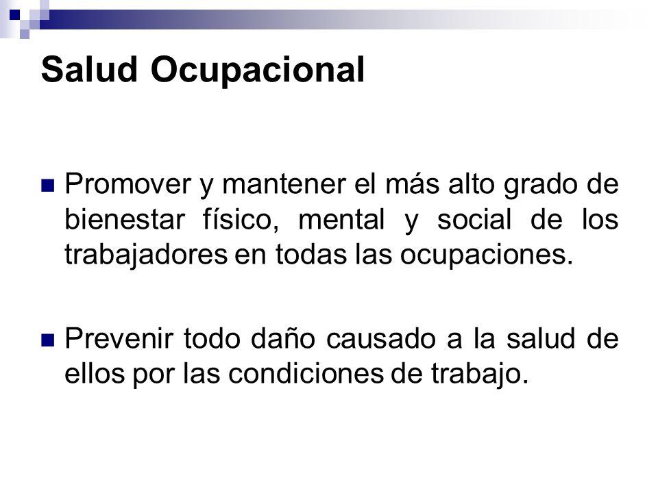 Salud Ocupacional Promover y mantener el más alto grado de bienestar físico, mental y social de los trabajadores en todas las ocupaciones.