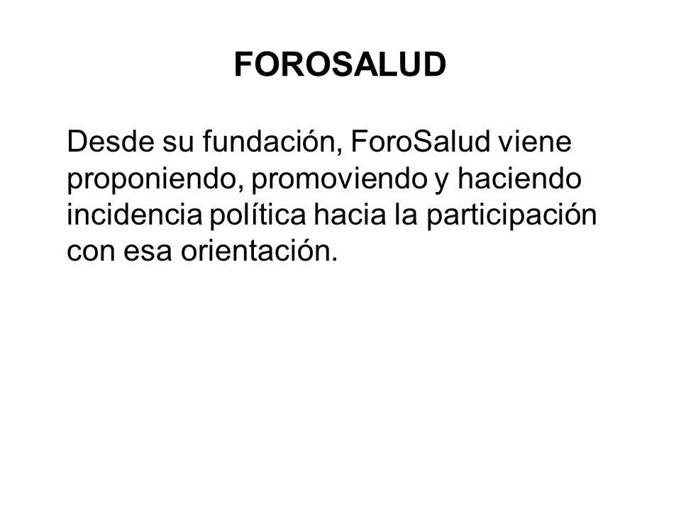 FOROSALUD Desde su fundación, ForoSalud viene proponiendo, promoviendo y haciendo incidencia política hacia la participación con esa orientación.