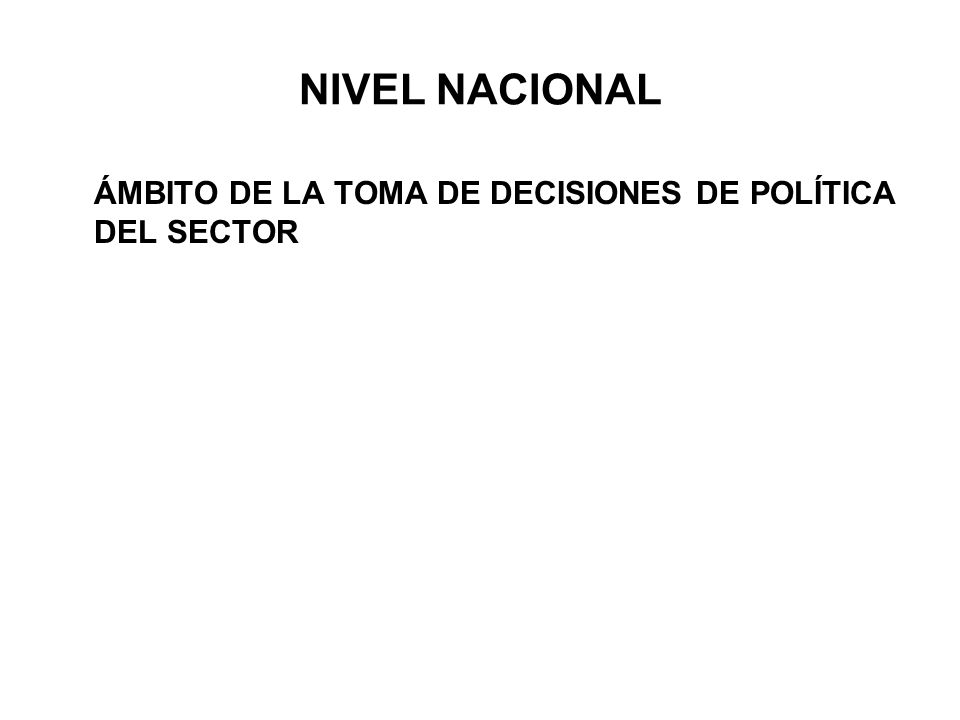 NIVEL NACIONAL ÁMBITO DE LA TOMA DE DECISIONES DE POLÍTICA DEL SECTOR