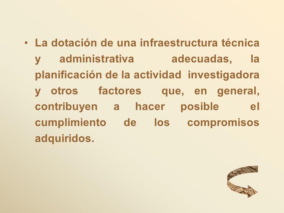 La dotación de una infraestructura técnica y administrativa adecuadas, la planificación de la actividad investigadora y otros factores que, en general, contribuyen a hacer posible el cumplimiento de los compromisos adquiridos.