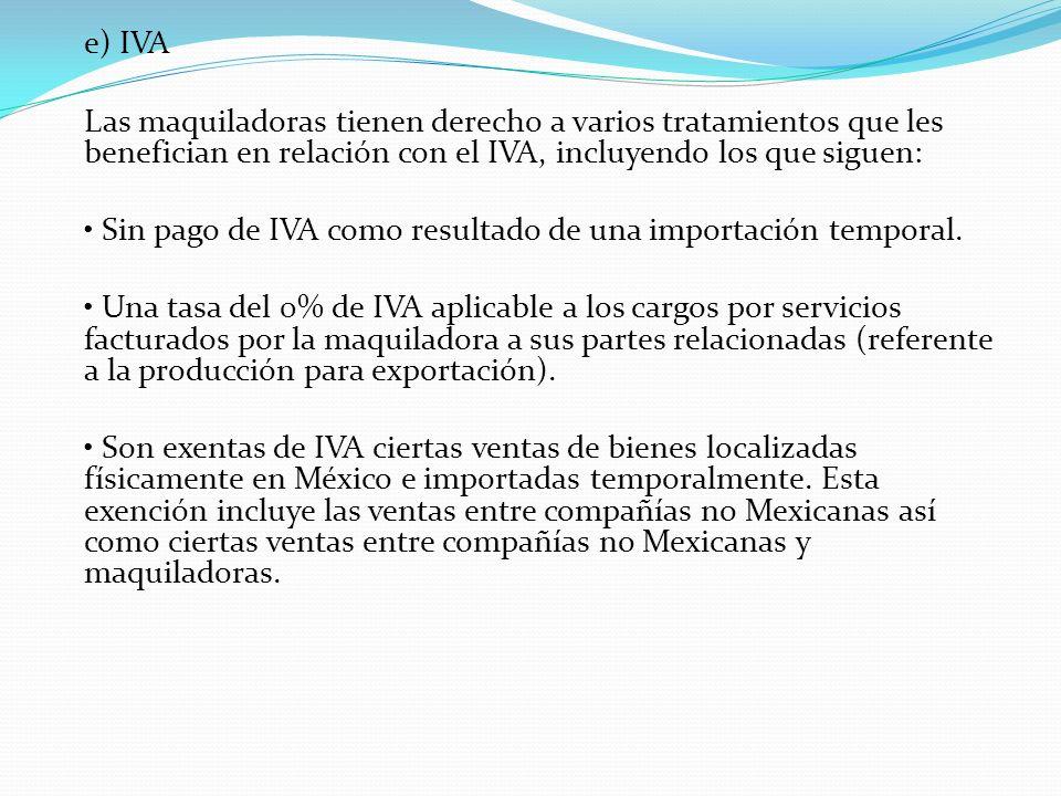 e) IVA Las maquiladoras tienen derecho a varios tratamientos que les benefician en relación con el IVA, incluyendo los que siguen: