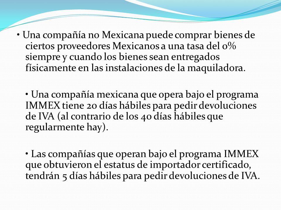 • Una compañía no Mexicana puede comprar bienes de ciertos proveedores Mexicanos a una tasa del 0% siempre y cuando los bienes sean entregados físicamente en las instalaciones de la maquiladora.