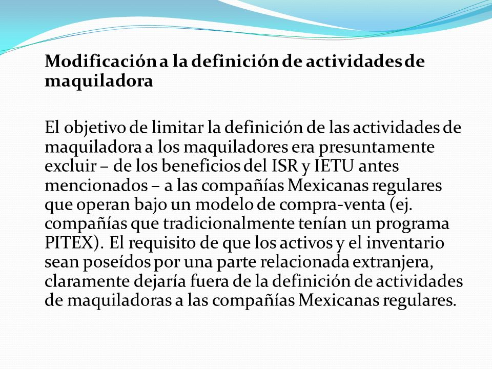 Modificación a la definición de actividades de maquiladora El objetivo de limitar la definición de las actividades de maquiladora a los maquiladores era presuntamente excluir – de los beneficios del ISR y IETU antes mencionados – a las compañías Mexicanas regulares que operan bajo un modelo de compra-venta (ej.