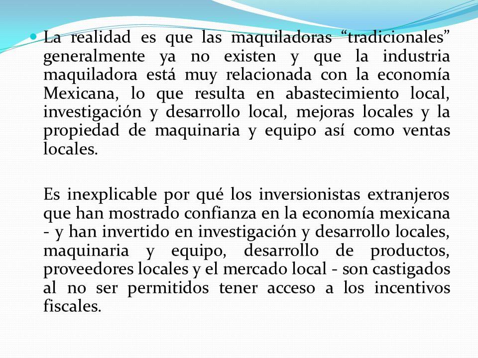 La realidad es que las maquiladoras tradicionales generalmente ya no existen y que la industria maquiladora está muy relacionada con la economía Mexicana, lo que resulta en abastecimiento local, investigación y desarrollo local, mejoras locales y la propiedad de maquinaria y equipo así como ventas locales.