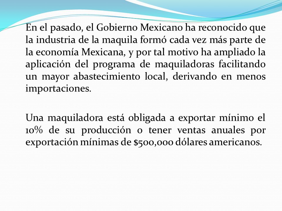 En el pasado, el Gobierno Mexicano ha reconocido que la industria de la maquila formó cada vez más parte de la economía Mexicana, y por tal motivo ha ampliado la aplicación del programa de maquiladoras facilitando un mayor abastecimiento local, derivando en menos importaciones.