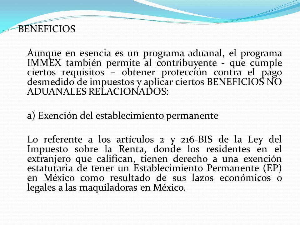 BENEFICIOS Aunque en esencia es un programa aduanal, el programa IMMEX también permite al contribuyente - que cumple ciertos requisitos – obtener protección contra el pago desmedido de impuestos y aplicar ciertos BENEFICIOS NO ADUANALES RELACIONADOS: a) Exención del establecimiento permanente Lo referente a los artículos 2 y 216-BIS de la Ley del Impuesto sobre la Renta, donde los residentes en el extranjero que califican, tienen derecho a una exención estatutaria de tener un Establecimiento Permanente (EP) en México como resultado de sus lazos económicos o legales a las maquiladoras en México.