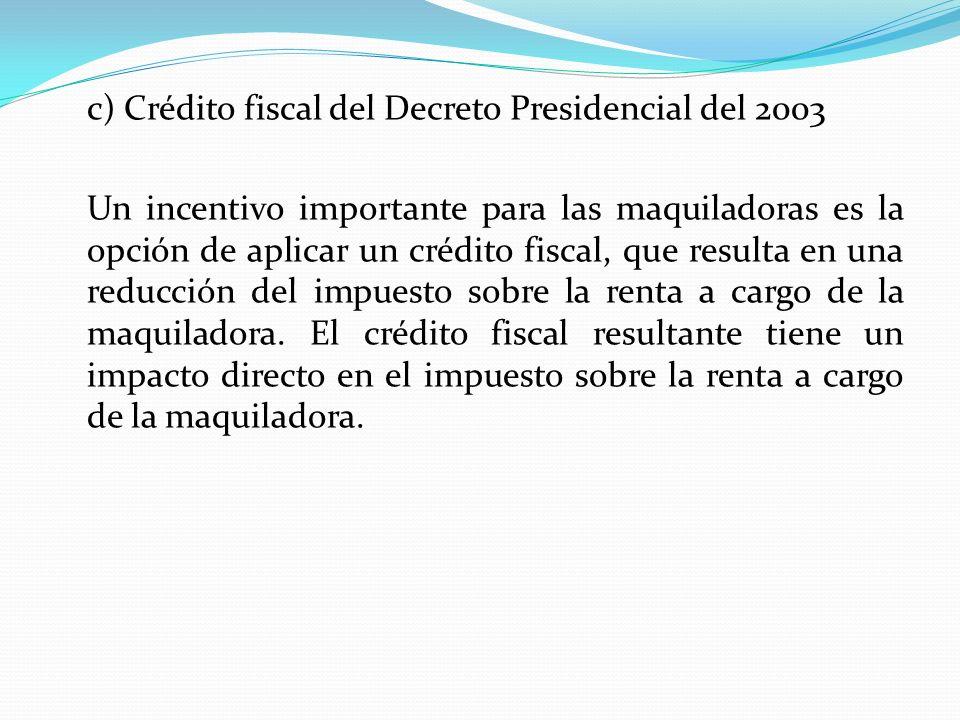 c) Crédito fiscal del Decreto Presidencial del 2003 Un incentivo importante para las maquiladoras es la opción de aplicar un crédito fiscal, que resulta en una reducción del impuesto sobre la renta a cargo de la maquiladora.