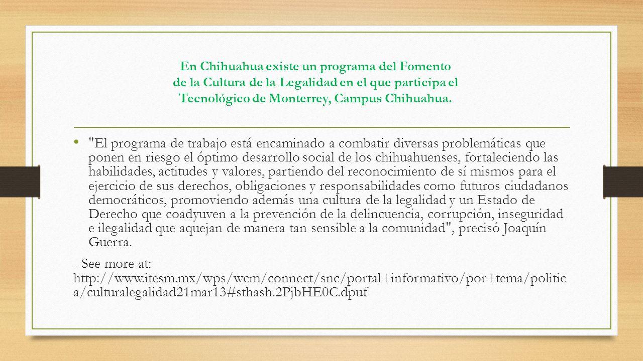 En Chihuahua existe un programa del Fomento de la Cultura de la Legalidad en el que participa el Tecnológico de Monterrey, Campus Chihuahua.