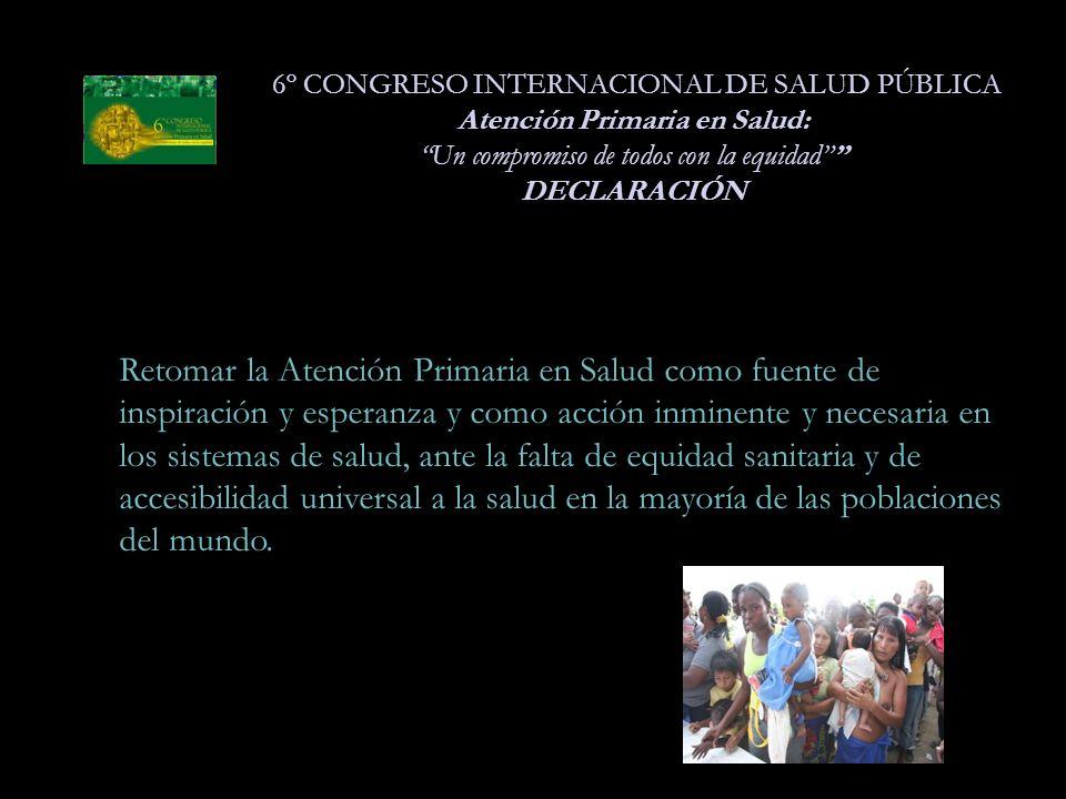 6º CONGRESO INTERNACIONAL DE SALUD PÚBLICA Atención Primaria en Salud: Un compromiso de todos con la equidad DECLARACIÓN