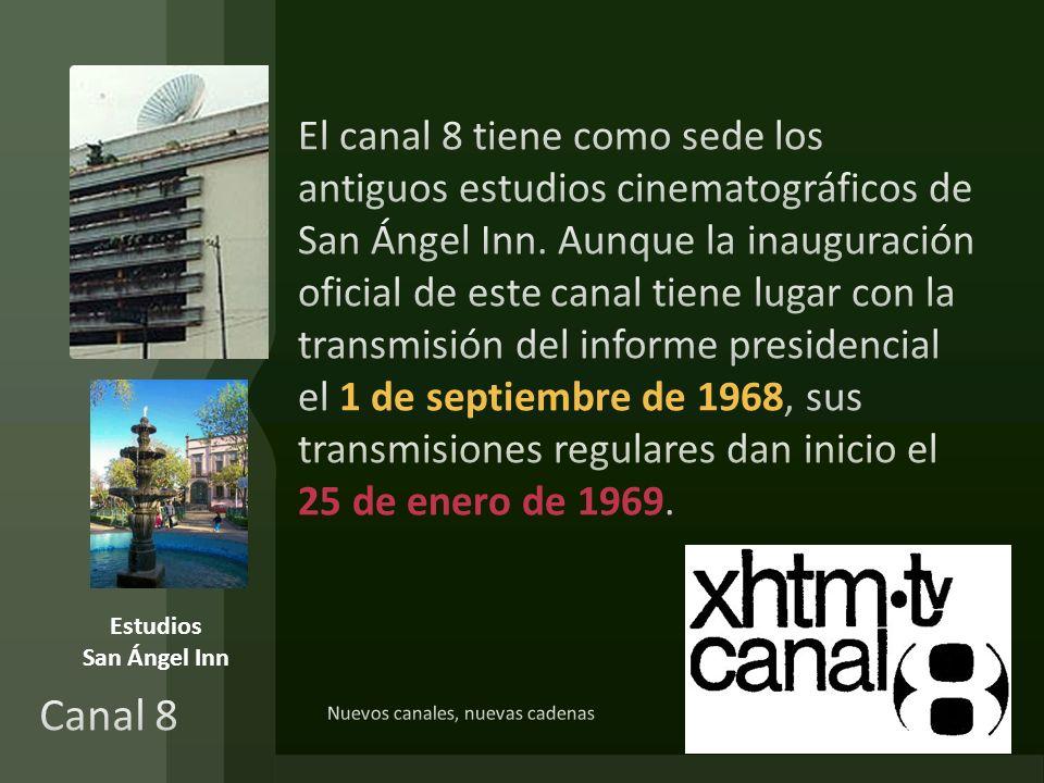 El canal 8 tiene como sede los antiguos estudios cinematográficos de San Ángel Inn. Aunque la inauguración oficial de este canal tiene lugar con la transmisión del informe presidencial el 1 de septiembre de 1968, sus transmisiones regulares dan inicio el 25 de enero de 1969.