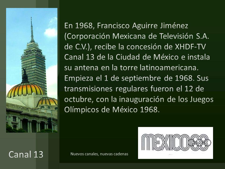 En 1968, Francisco Aguirre Jiménez (Corporación Mexicana de Televisión S.A. de C.V.), recibe la concesión de XHDF-TV Canal 13 de la Ciudad de México e instala su antena en la torre latinoamericana. Empieza el 1 de septiembre de 1968. Sus transmisiones regulares fueron el 12 de octubre, con la inauguración de los Juegos Olímpicos de México 1968.