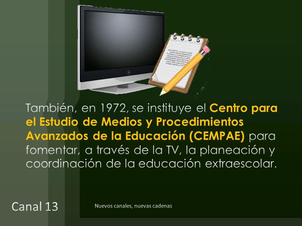 También, en 1972, se instituye el Centro para el Estudio de Medios y Procedimientos Avanzados de la Educación (CEMPAE) para fomentar, a través de la TV, la planeación y coordinación de la educación extraescolar.
