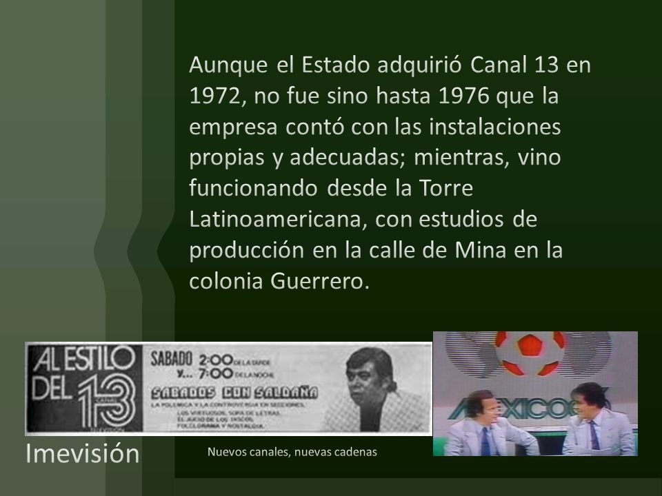Aunque el Estado adquirió Canal 13 en 1972, no fue sino hasta 1976 que la empresa contó con las instalaciones propias y adecuadas; mientras, vino funcionando desde la Torre Latinoamericana, con estudios de producción en la calle de Mina en la colonia Guerrero.