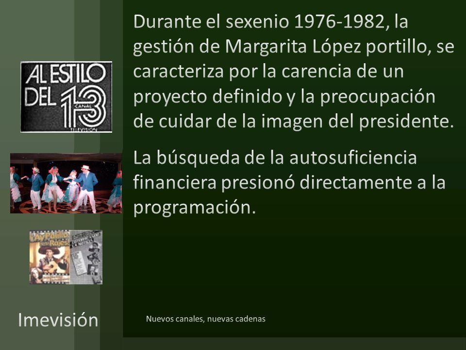 Durante el sexenio 1976-1982, la gestión de Margarita López portillo, se caracteriza por la carencia de un proyecto definido y la preocupación de cuidar de la imagen del presidente. La búsqueda de la autosuficiencia financiera presionó directamente a la programación.