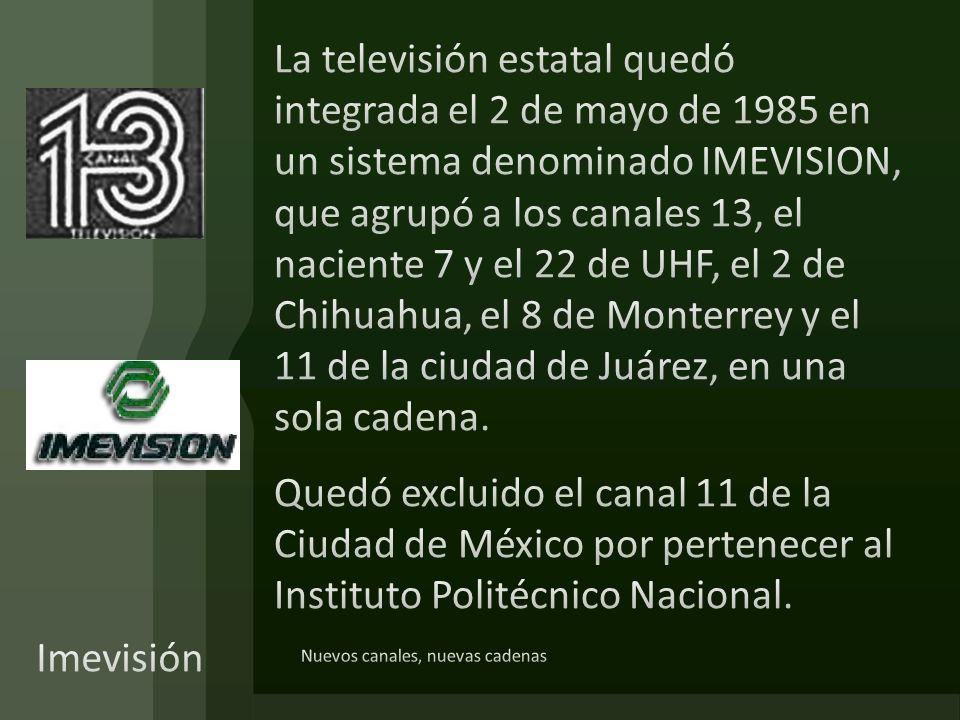 La televisión estatal quedó integrada el 2 de mayo de 1985 en un sistema denominado IMEVISION, que agrupó a los canales 13, el naciente 7 y el 22 de UHF, el 2 de Chihuahua, el 8 de Monterrey y el 11 de la ciudad de Juárez, en una sola cadena. Quedó excluido el canal 11 de la Ciudad de México por pertenecer al Instituto Politécnico Nacional.