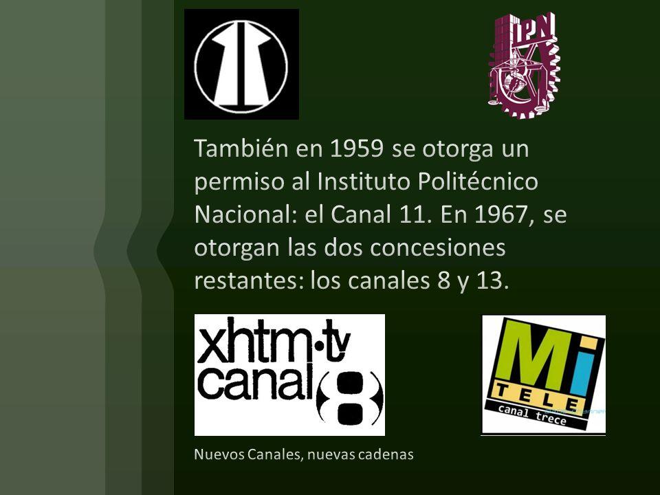 También en 1959 se otorga un permiso al Instituto Politécnico Nacional: el Canal 11. En 1967, se otorgan las dos concesiones restantes: los canales 8 y 13.