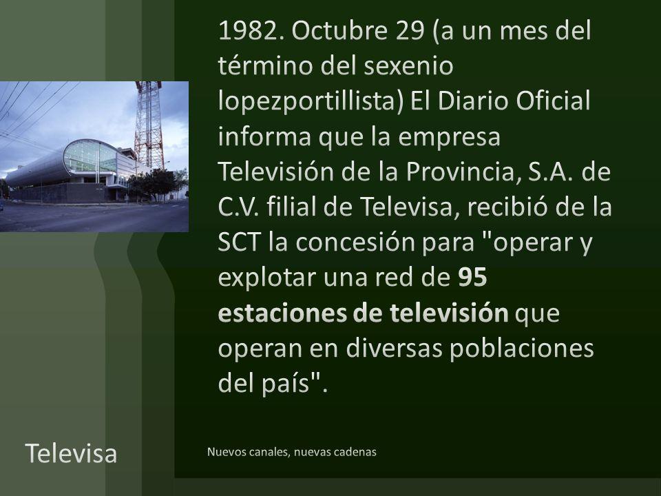 1982. Octubre 29 (a un mes del término del sexenio lopezportillista) El Diario Oficial informa que la empresa Televisión de la Provincia, S.A. de C.V. filial de Televisa, recibió de la SCT la concesión para operar y explotar una red de 95 estaciones de televisión que operan en diversas poblaciones del país .
