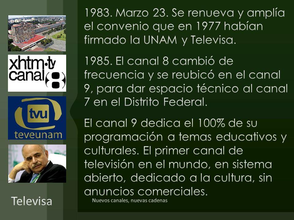 1983. Marzo 23. Se renueva y amplía el convenio que en 1977 habían firmado la UNAM y Televisa. 1985. El canal 8 cambió de frecuencia y se reubicó en el canal 9, para dar espacio técnico al canal 7 en el Distrito Federal. El canal 9 dedica el 100% de su programación a temas educativos y culturales. El primer canal de televisión en el mundo, en sistema abierto, dedicado a la cultura, sin anuncios comerciales.