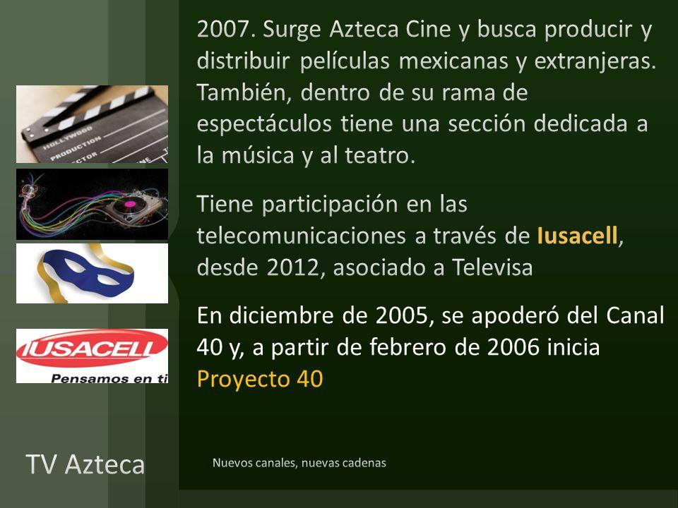 2007. Surge Azteca Cine y busca producir y distribuir películas mexicanas y extranjeras. También, dentro de su rama de espectáculos tiene una sección dedicada a la música y al teatro. Tiene participación en las telecomunicaciones a través de Iusacell, desde 2012, asociado a Televisa En diciembre de 2005, se apoderó del Canal 40 y, a partir de febrero de 2006 inicia Proyecto 40