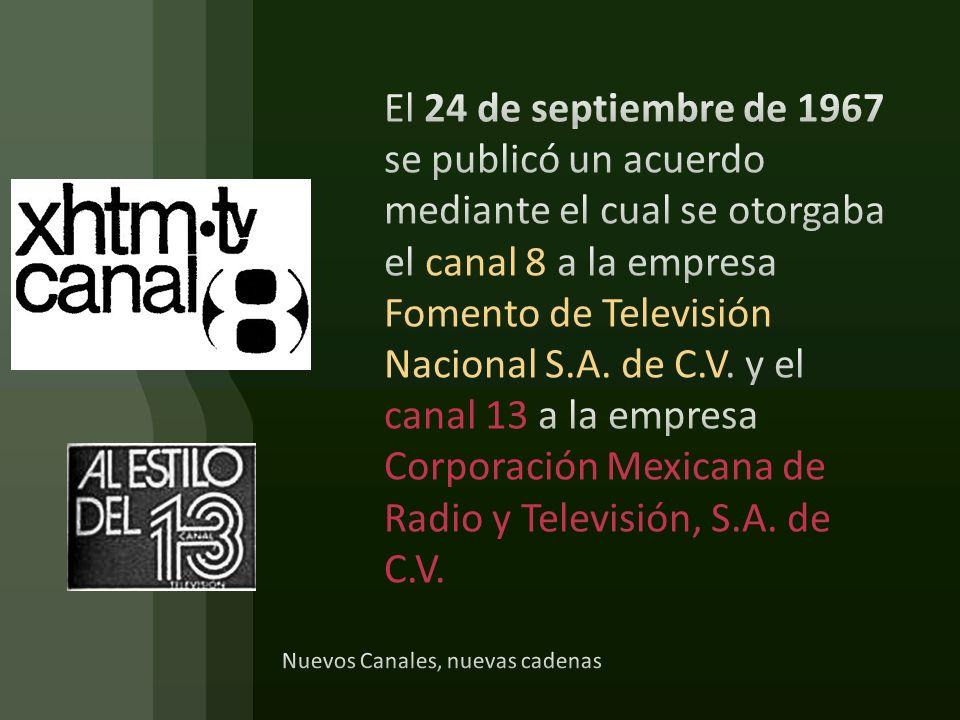 El 24 de septiembre de 1967 se publicó un acuerdo mediante el cual se otorgaba el canal 8 a la empresa Fomento de Televisión Nacional S.A. de C.V. y el canal 13 a la empresa Corporación Mexicana de Radio y Televisión, S.A. de C.V.