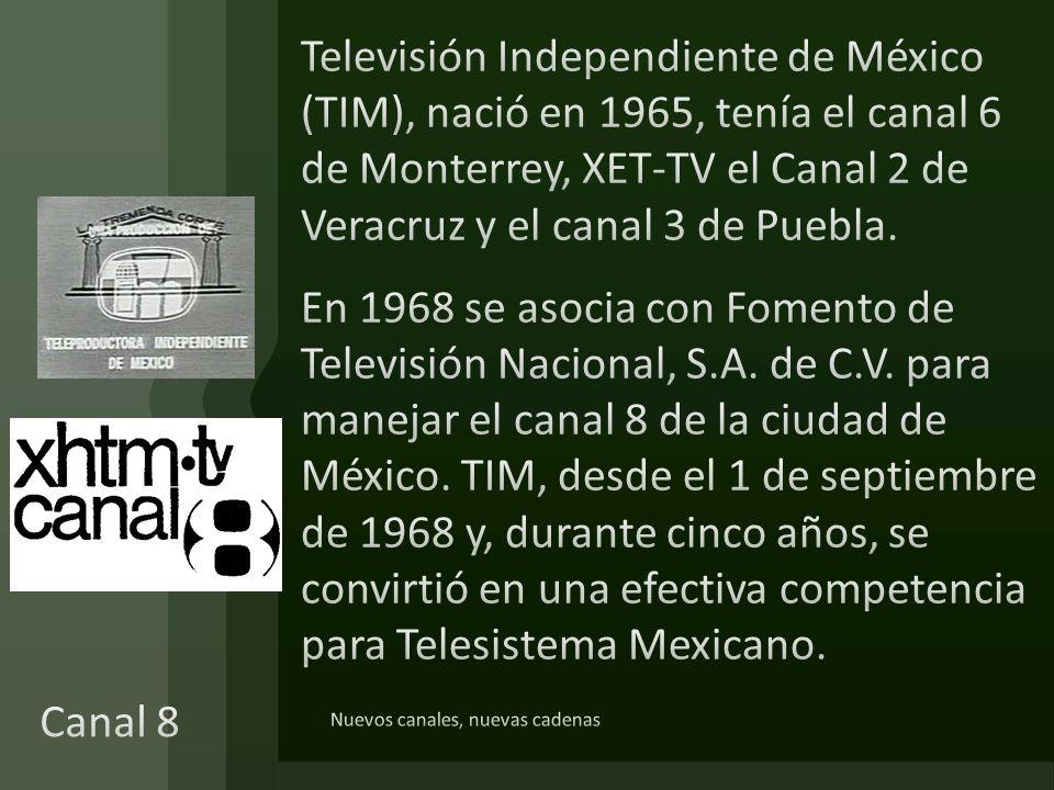 Televisión Independiente de México (TIM), nació en 1965, tenía el canal 6 de Monterrey, XET-TV el Canal 2 de Veracruz y el canal 3 de Puebla. En 1968 se asocia con Fomento de Televisión Nacional, S.A. de C.V. para manejar el canal 8 de la ciudad de México. TIM, desde el 1 de septiembre de 1968 y, durante cinco años, se convirtió en una efectiva competencia para Telesistema Mexicano.