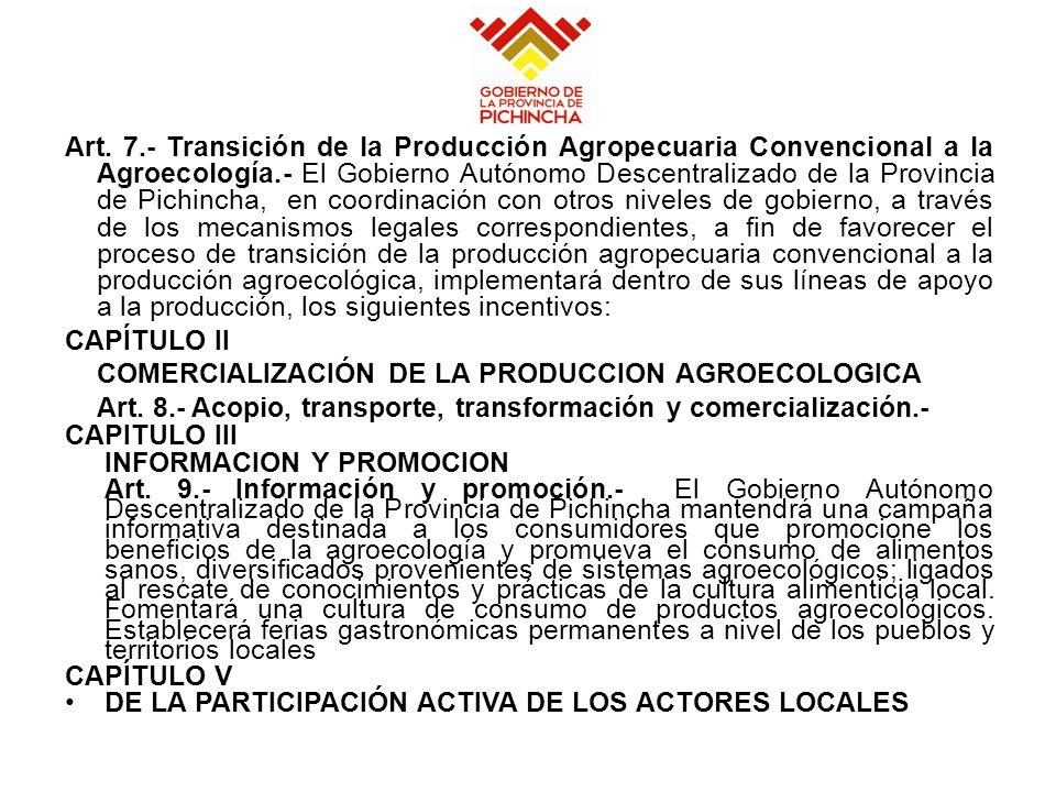 Art. 7.- Transición de la Producción Agropecuaria Convencional a la Agroecología.- El Gobierno Autónomo Descentralizado de la Provincia de Pichincha, en coordinación con otros niveles de gobierno, a través de los mecanismos legales correspondientes, a fin de favorecer el proceso de transición de la producción agropecuaria convencional a la producción agroecológica, implementará dentro de sus líneas de apoyo a la producción, los siguientes incentivos: