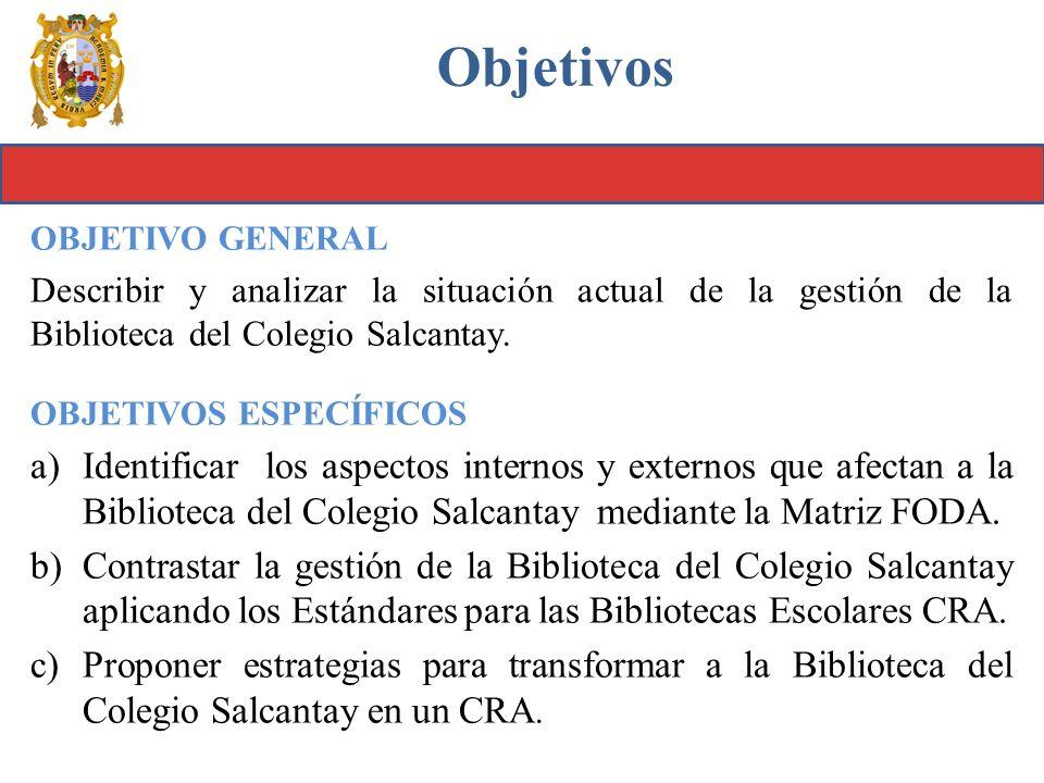 Objetivos OBJETIVO GENERAL. Describir y analizar la situación actual de la gestión de la Biblioteca del Colegio Salcantay.