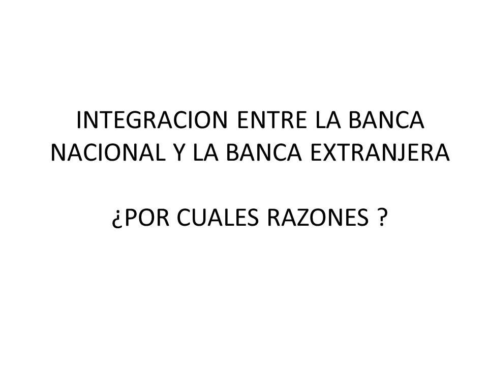 INTEGRACION ENTRE LA BANCA NACIONAL Y LA BANCA EXTRANJERA ¿POR CUALES RAZONES