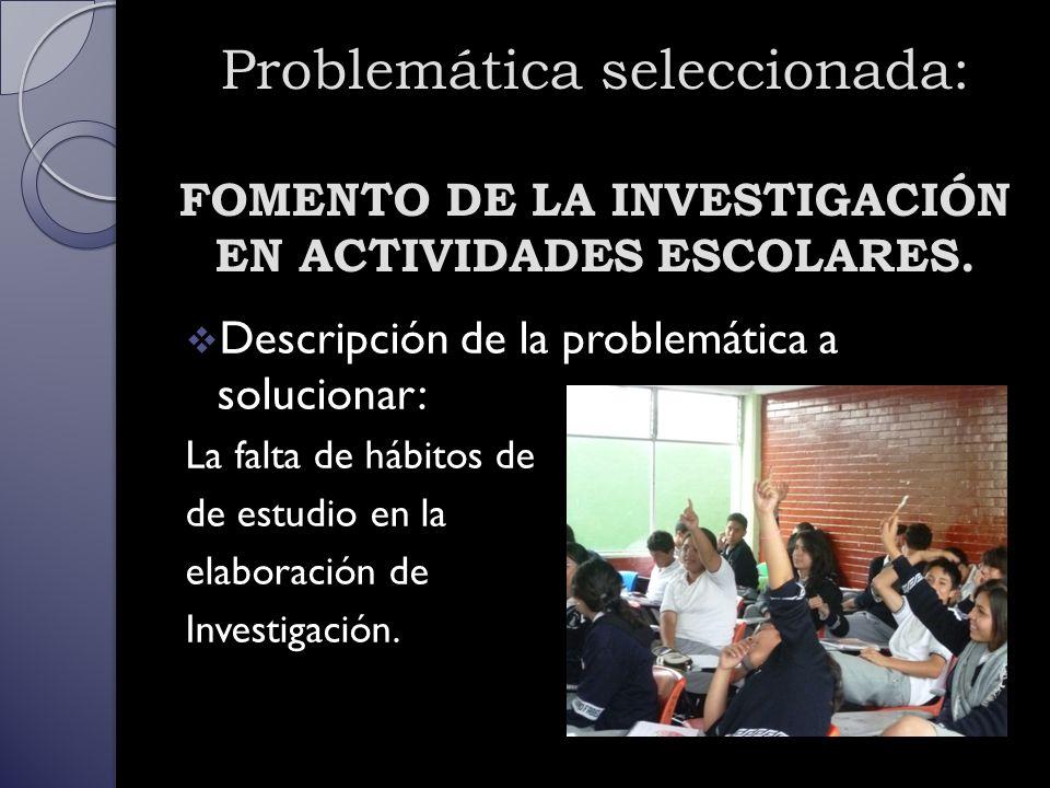 Problemática seleccionada: FOMENTO DE LA INVESTIGACIÓN EN ACTIVIDADES ESCOLARES.
