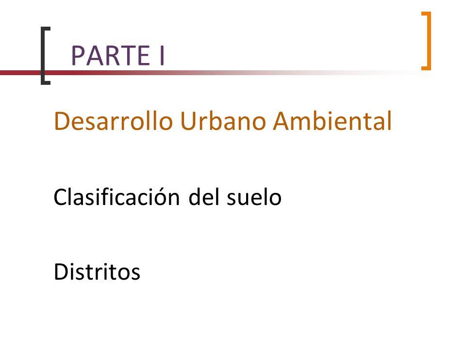 PARTE I Desarrollo Urbano Ambiental Clasificación del suelo Distritos