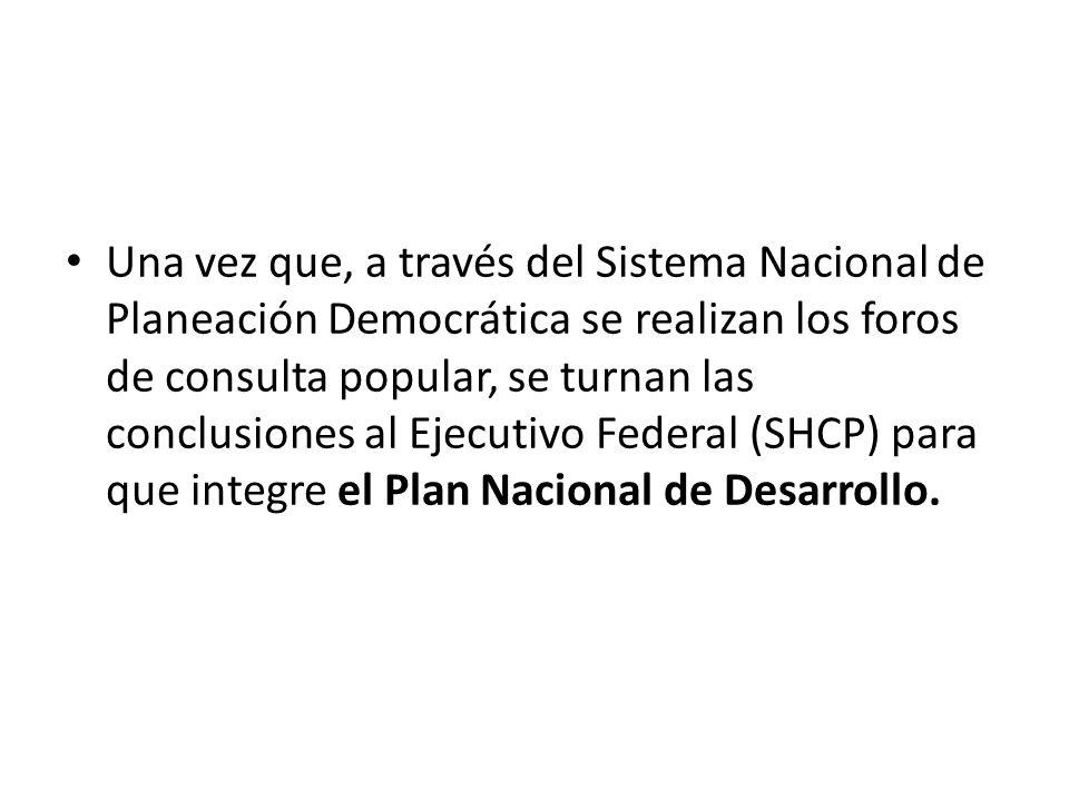 Una vez que, a través del Sistema Nacional de Planeación Democrática se realizan los foros de consulta popular, se turnan las conclusiones al Ejecutivo Federal (SHCP) para que integre el Plan Nacional de Desarrollo.