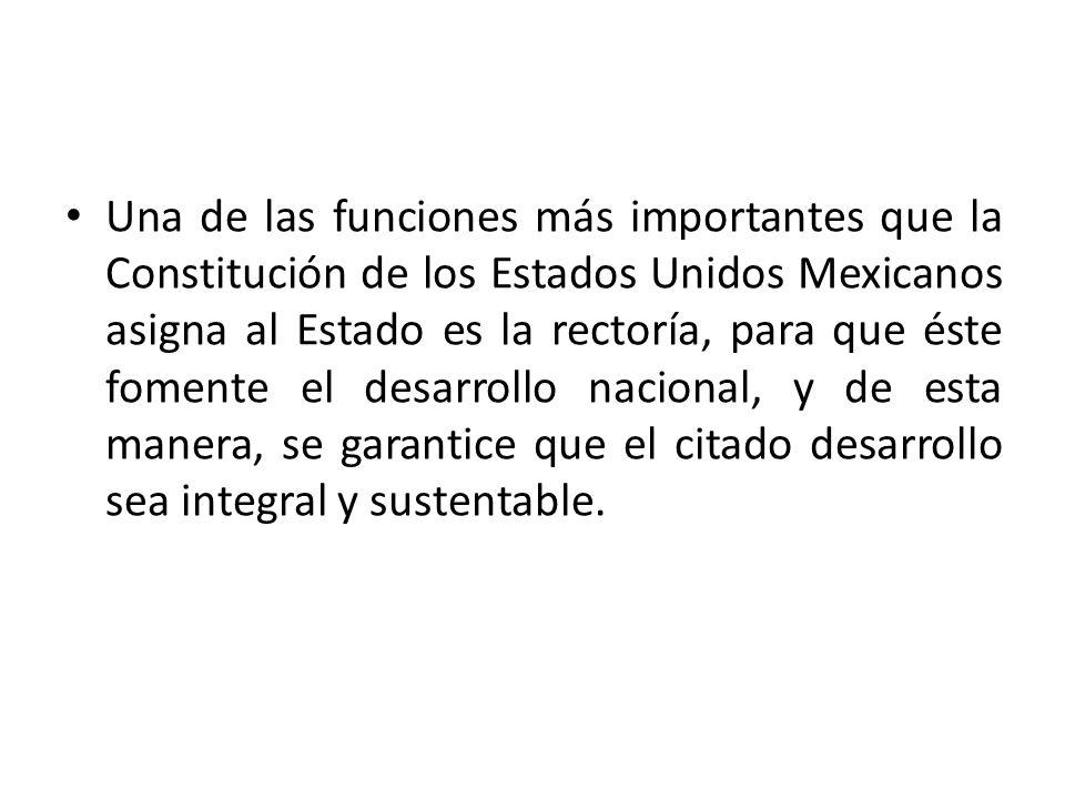 Una de las funciones más importantes que la Constitución de los Estados Unidos Mexicanos asigna al Estado es la rectoría, para que éste fomente el desarrollo nacional, y de esta manera, se garantice que el citado desarrollo sea integral y sustentable.