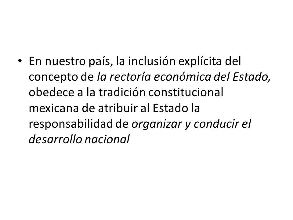 En nuestro país, la inclusión explícita del concepto de la rectoría económica del Estado, obedece a la tradición constitucional mexicana de atribuir al Estado la responsabilidad de organizar y conducir el desarrollo nacional