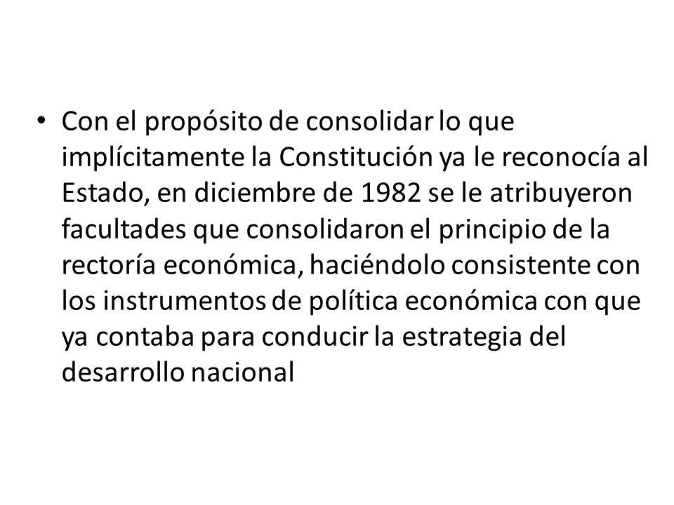Con el propósito de consolidar lo que implícitamente la Constitución ya le reconocía al Estado, en diciembre de 1982 se le atribuyeron facultades que consolidaron el principio de la rectoría económica, haciéndolo consistente con los instrumentos de política económica con que ya contaba para conducir la estrategia del desarrollo nacional