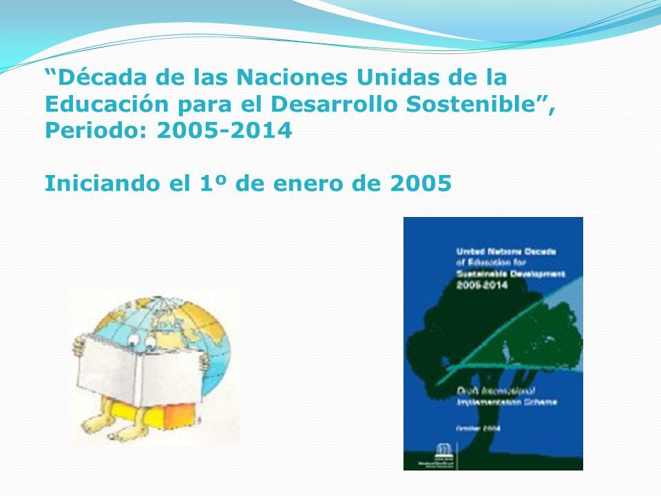 Década de las Naciones Unidas de la Educación para el Desarrollo Sostenible , Periodo: 2005-2014 Iniciando el 1º de enero de 2005