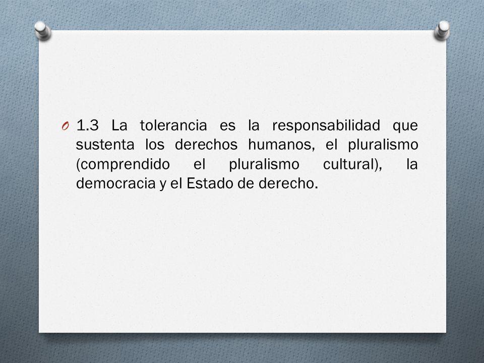 1.3 La tolerancia es la responsabilidad que sustenta los derechos humanos, el pluralismo (comprendido el pluralismo cultural), la democracia y el Estado de derecho.