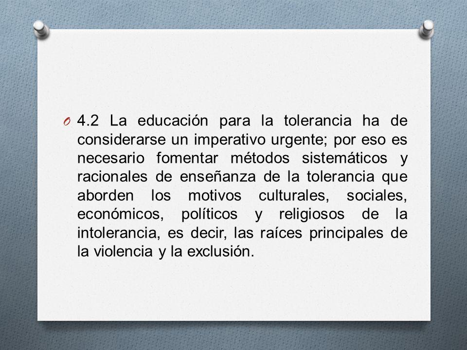 4.2 La educación para la tolerancia ha de considerarse un imperativo urgente; por eso es necesario fomentar métodos sistemáticos y racionales de enseñanza de la tolerancia que aborden los motivos culturales, sociales, económicos, políticos y religiosos de la intolerancia, es decir, las raíces principales de la violencia y la exclusión.